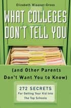 What Colleges Don't Tell You (And Other Parents Don't Want You to Know) ebook by Elizabeth Wissner-Gross