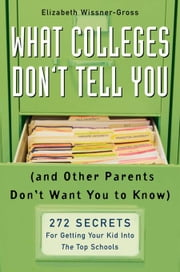 What Colleges Don't Tell You (And Other Parents Don't Want You to Know) - 272 Secrets for Getting Your Kid into the Top Schools ebook by Elizabeth Wissner-Gross
