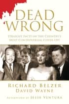 Dead Wrong - Straight Facts on the Country's Most Controversial Cover-Ups ebook by Richard Belzer, David Wayne, Jesse Ventura