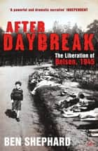 After Daybreak - The Liberation of Belsen, 1945 ebook by Ben Shephard