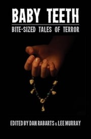 Baby Teeth: Bite-sized Tales of Terror ebook by Dan Rabarts,Lee Murray,Debbie Cowens,Grant Stone,Paul Mannering,M. Darusha Wehm,Jack Newhouse,Elizabeth Gatens,Lewis Morgan,Jean Gilbert,Matthew Sanborn Smith,Jake Bible,Celine Murray,Alan Lindsay,Jenni Sands,Sally McLennan,Matt Cowens,Eileen Mueller,Darian Smith,Anna Caro,Jan Goldie,Kevin G. Maclean,Piper Mejia,Morgan Davie,J.C. Hart,Michael J. Parry,A.J. Ponder