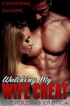 Watching My Wife Cheat (Cuckolding Erotica) ebook by Catherine DeVore
