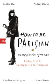 How To Be Parisian wherever you are - Liebe, Stil und Lässigkeit à la française - Deutsche Ausgabe ebook by Anne Berest, Caroline De Maigret, Audrey Diwan,...