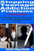 Stopping Teenage Addiction Problems: A Parent's Guide ebook by Sesan Oguntade