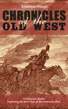 The Chronicles of the Old West - 4 Historical Books Exploring the Wild Past of the American West (Illustrated) - Western Collection, Including The Story of the Cowboy, The Way to the West, The Story of the Outlaw & The Passing of the Frontier eBook by Emerson Hough, C. M. Russell, Frederic Remington,...
