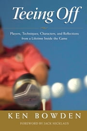 Teeing Off - Players, Techniques, Characters, Experiences, and Reflections from a Lifetime Inside the Game ebook by Ken Bowden,Jack Nicklaus