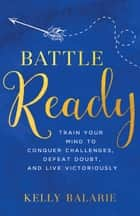 Battle Ready - Train Your Mind to Conquer Challenges, Defeat Doubt, and Live Victoriously ebook by Kelly Balarie