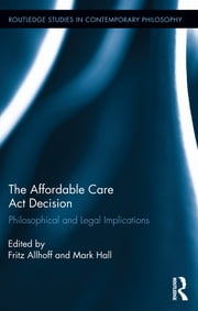 The Affordable Care Act Decision - Philosophical and Legal Implications ebook by Fritz Allhoff,Mark Hall