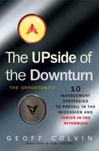 The Upside of the Downturn - 10 Management Strategies to Prevail in the Recession and Thrive in the Aftermath ebook by Geoff Colvin