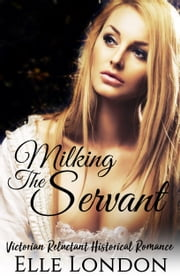 Milking The Servant - Victorian Reluctant Historical Romance ebook by Elle London