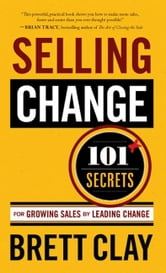 Selling Change: 101+ Secrets for Growing Sales by Leading Change ebook by Brett Clay
