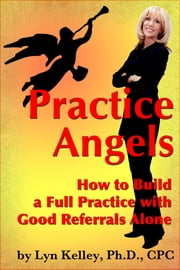 Practice Angels: How to Build a Full, Self-Pay Practice from Good Referrals Alone ebook by Lyn Kelley
