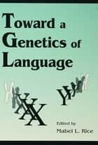 Toward A Genetics of Language ebook by Mabel L. Rice