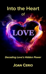 Into the Heart of Love - Decoding Love's Hidden Power ebook by Joan Cerio