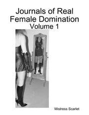 Journals of Real Female Domination: Volume 1 ebook by Mistress Scarlet