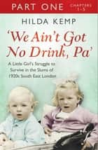 'We Ain't Got No Drink, Pa': Part 1 ebook by Hilda Kemp, Cathryn Kemp