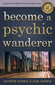 Become a Psychic Wanderer - Expand Your Mind & Soul Through Travel ebook by Kathryn Harwig,Jean Harwig