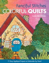 Fanciful Stitches, Colorful Quilts - 11 Easy Applique Projects to Embroider by Hand ebook by Laura Wasilowski