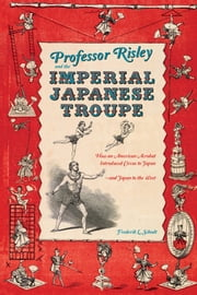 Professor Risley and the Imperial Japanese Troupe - How an American Acrobat Introduced Circus to Japan--and Japan to the West ebook by Frederik L. Schodt