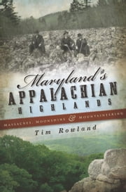 Maryland's Appalachian Highlands - Massacres, Moonshine & Mountaineering ebook by Tim Rowland