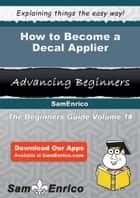 How to Become a Decal Applier - How to Become a Decal Applier ebook by Tresa Embry