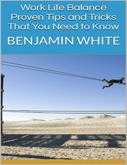 Work Life Balance: Proven Tips and Tricks That You Need to Know ebook by Benjamin White