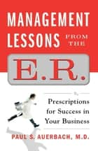 Management Lessons from the E.R. - Prescriptions for Success in Your Business ebook by Dr. Paul Auerbach
