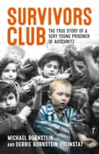 Survivors Club - The True Story of a Very Young Prisoner of Auschwitz ebook by Michael Bornstein, Debbie Bornstein Holinstat