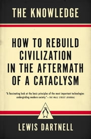 The Knowledge - How to Rebuild Civilization in the Aftermath of a Cataclysm ebook by Lewis Dartnell