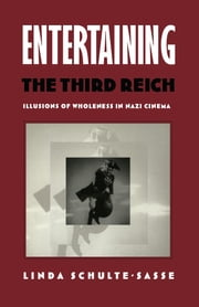 Entertaining the Third Reich - Illusions of Wholeness in Nazi Cinema ebook by Linda Schulte-Sasse
