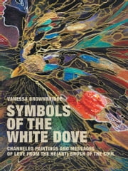 SYMBOLS OF THE WHITE DOVE - Channeled paintings and messages of love from the he(art) brush of the Soul ebook by Vanessa Brownbridge