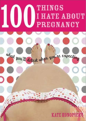 100 Things I Hate about Pregnancy - What You'll Detest When You're Expecting ebook by Kate Konopicky