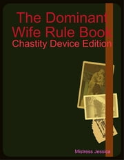The Dominant Wife Rule Book - Chastity Device Edition ebook by Mistress Jessica