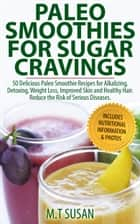 Paleo Smoothies for Sugar Cravings - 50 Delicious Paleo Smoothie Recipes for Alkalizing, Detoxing, Weight Loss, Improved Skin and Healthy Hair. Reduce the Risk of Serious Diseases- Includes Nutritional Information & Photos ebook by M.T Susan