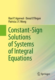 Constant-Sign Solutions of Systems of Integral Equations ebook by Ravi P. Agarwal,Donal O'Regan,Patricia J. Y. Wong