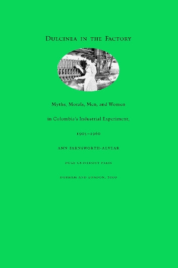 Dulcinea in the Factory - Myths, Morals, Men, and Women in Colombia's Industrial Experiment, 1905–1960 ebook by Ann Farnsworth-Alvear,Andrew Gordon,Daniel James,Alexander Keyssar