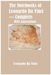 The Notebooks of Leonardo Da Vinci — Complete (Annotated) ebook by Leonardo Da Vinci