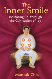 The Inner Smile: Increasing Chi through the Cultivation of Joy - Increasing Chi through the Cultivation of Joy ebook by Mantak Chia