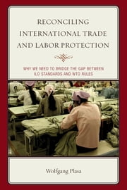 Reconciling International Trade and Labor Protection - Why We Need to Bridge the Gap between ILO Standards and WTO Rules ebook by Wolfgang Plasa,Mogens Peter Carl