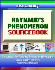 21st Century Raynaud's Phenomenon Sourcebook: Clinical Data for Patients, Families, and Physicians - Capillaroscopy, Vasculitis, Autoimmune Disorders ebook by Progressive Management