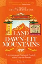 Land of the Dawn-lit Mountains - Shortlisted for the 2018 Edward Stanford Travel Writing Award ebook by Antonia Bolingbroke-Kent