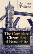 The Complete Chronicles of Barsetshire: The Warden, Barchester Towers, Doctor Thorne, Framley Parsonage, The Small House at Allington & The Last Chronicle of Barset: Collection of six historical novels dealing with politics and romance - Classics of  ebook by Anthony  Trollope
