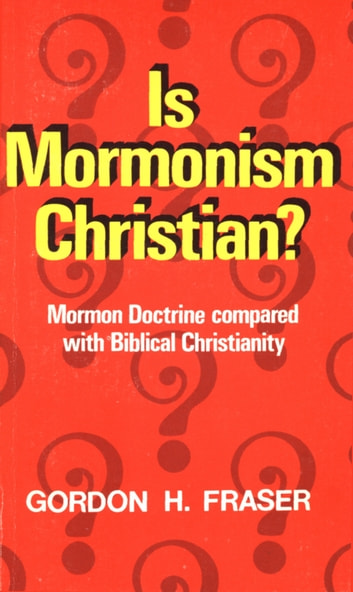 Is Mormonism Christian? - Mormon Doctrine compared with Biblical Christianity ebook by Gordon H. Fraser