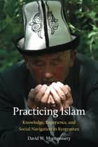 Practicing Islam - Knowledge, Experience, and Social Navigation in Kyrgyzstan ebook by David W. Montgomery