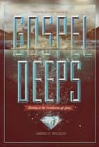 Gospel Deeps: Reveling in the Excellencies of Jesus - Reveling in the Excellencies of Jesus ebook by Jared C. Wilson, Matt Chandler