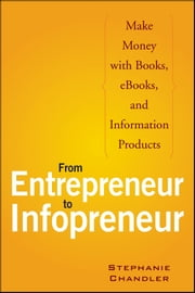 From Entrepreneur to Infopreneur - Make Money with Books, eBooks, and Information Products ebook by Stephanie Chandler