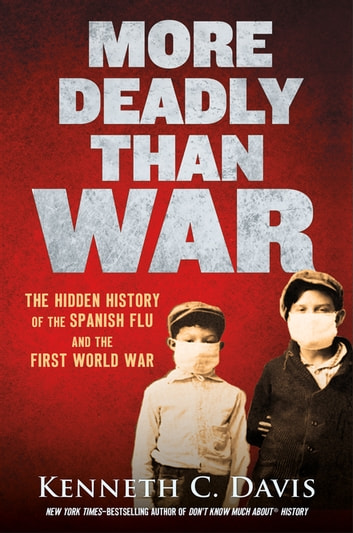 More Deadly Than War - The Hidden History of the Spanish Flu and the First World War ebook by Kenneth C. Davis