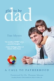Glad to be Dad - A Call to Fatherhood ebook by Tim J Myers
