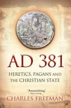 AD 381 - Heretics, Pagans and the Christian State ebook by Charles Freeman