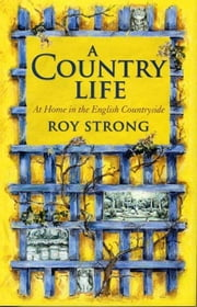 A Country Life - At Home in the English Countryside ebook by Roy Strong,Julia Trevelyan Oman